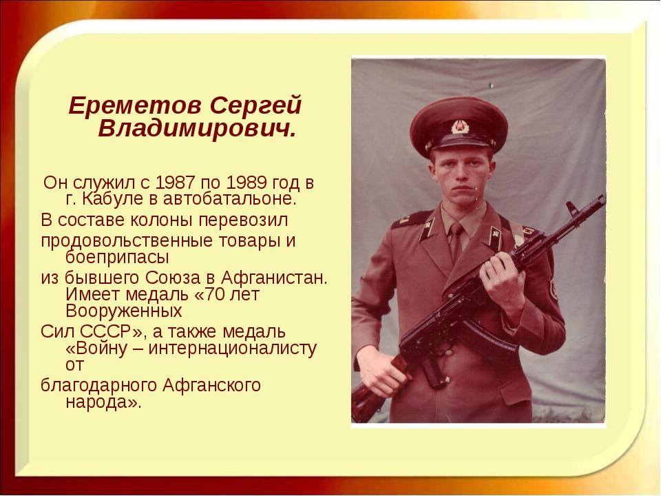Ереметов Сергей Владимирович. Он служил с 1987 по 1989 год в г. Кабуле в авт...