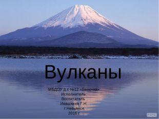 Вулканы МБДОУ д.с №12 «Белочка» Исполнитель: Воспитатель Ивашкина Г.Н. г.Нев