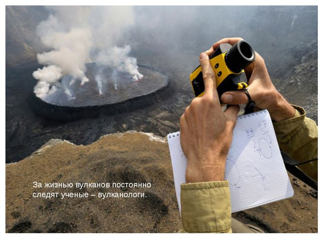 За жизнью вулканов постоянно следят ученые – вулканологи.