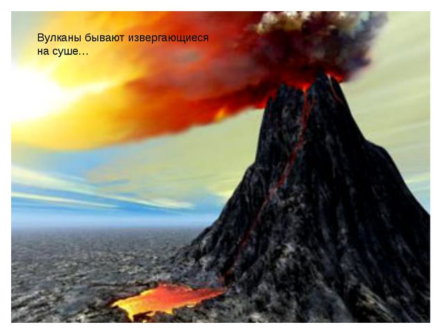 Вулканы бывают извергающиеся на суше…
