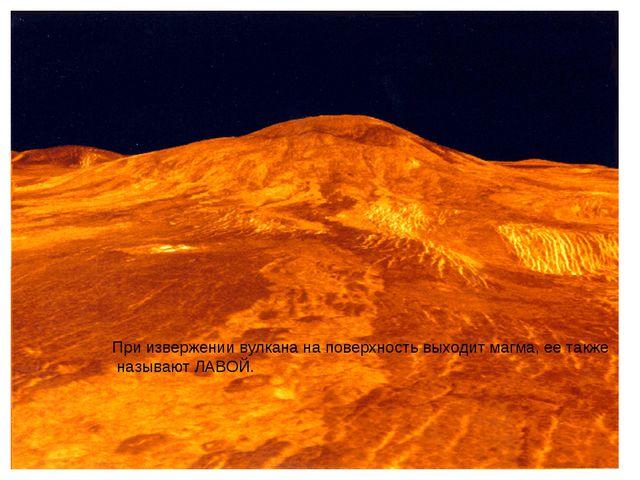 При извержении вулкана на поверхность выходит магма, ее также называют ЛАВОЙ.