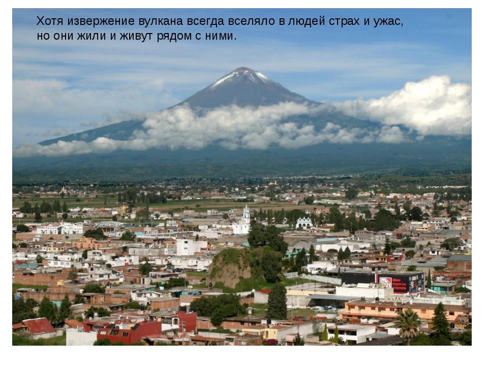 Хотя извержение вулкана всегда вселяло в людей страх и ужас, но они жили и жи...
