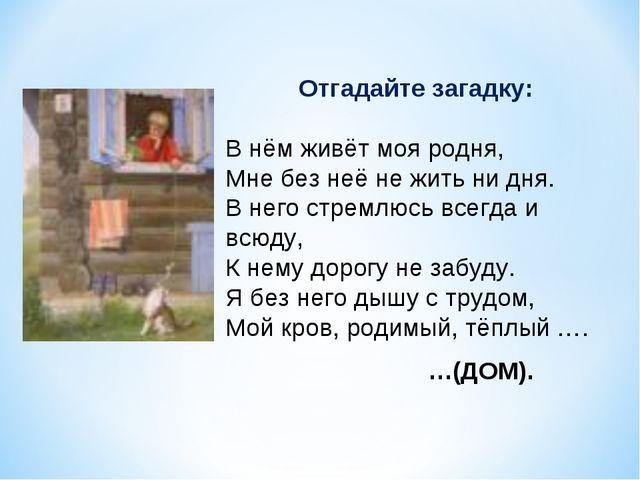 Отгадайте загадку: В нём живёт моя родня, Мне без неё не жить ни дня. В него...