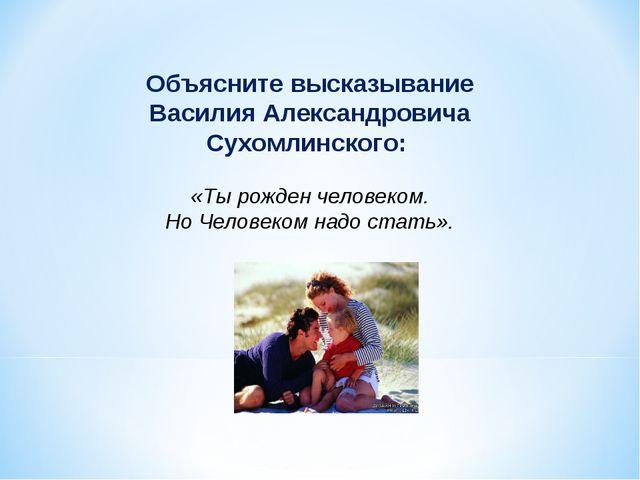 Объясните высказывание Василия Александровича Сухомлинского: «Ты рожден челов...