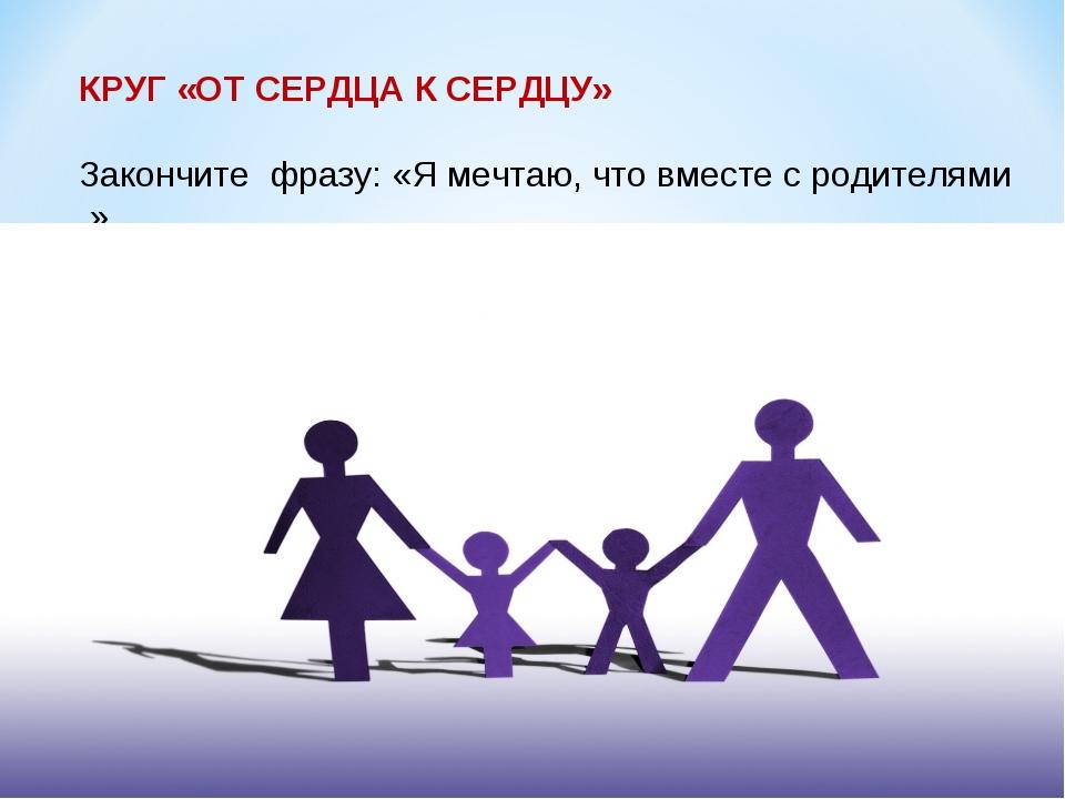 КРУГ «ОТ СЕРДЦА К СЕРДЦУ» Закончите фразу: «Я мечтаю, что вместе с родителями...