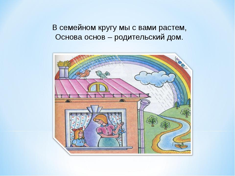 В семейном кругу мы с вами растем, Основа основ – родительский дом.