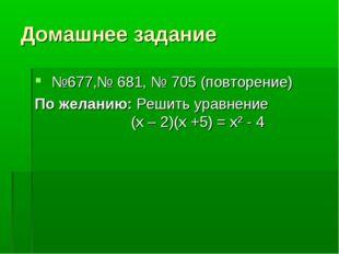 Домашнее задание №677,№ 681, № 705 (повторение) По желанию: Решить уравнение