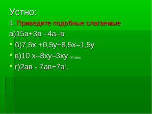 Устно: 1. Приведите подобные слагаемые. а)15а+3в –4а–в б)7,5х +0,5у+8,