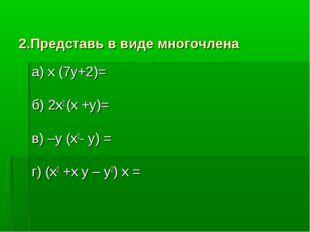 2.Представь в виде многочлена а) х (7у+2)= б) 2х2 (х +у)= в) –у (х2- у) = г)