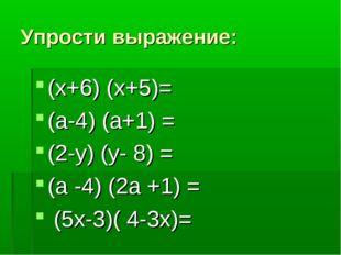 Упрости выражение: (х+6) (х+5)= (а-4) (а+1) = (2-у) (у- 8) = (а -4) (2а +1) =