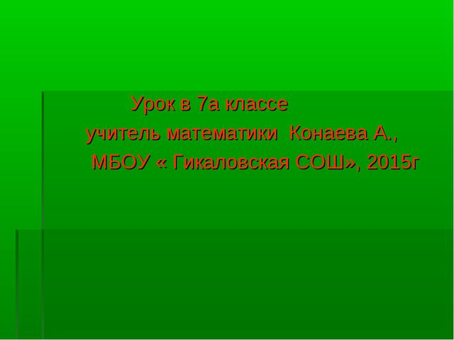 Урок в 7а классе учитель математики Конаева А., МБОУ « Гикаловская СОШ», 2015г