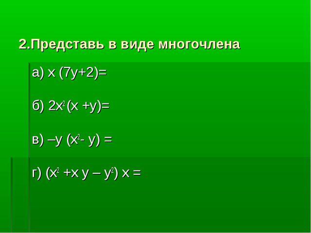 2.Представь в виде многочлена а) х (7у+2)= б) 2х2 (х +у)= в) –у (х2- у) = г)...
