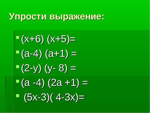Упрости выражение: (х+6) (х+5)= (а-4) (а+1) = (2-у) (у- 8) = (а -4) (2а +1) =...