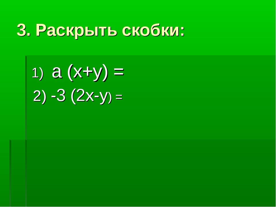 3. Раскрыть скобки: 1) а (х+у) = 2) -3 (2х-у) =