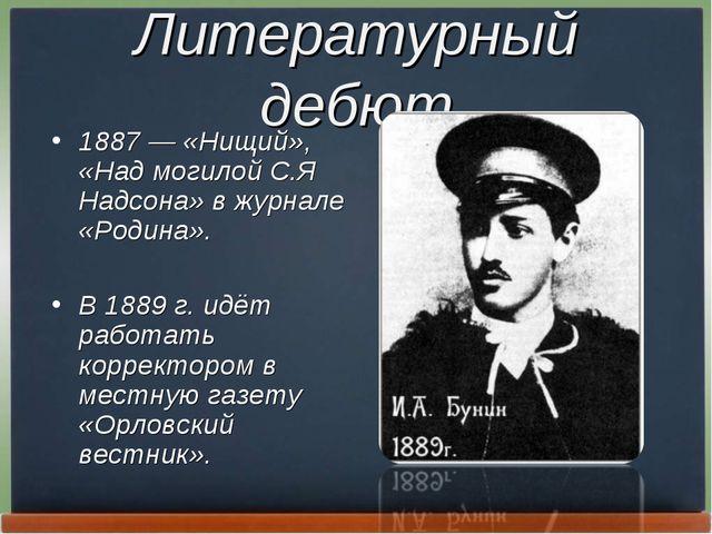 Литературный дебют 1887— «Нищий», «Над могилой С.Я Надсона» в журнале «Родин...