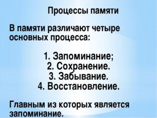 В памяти различают четыре основных процесса: 1. Запоминание; 2. Сохранение.