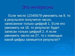 Это интересно Если число 12345679 умножить на 9, то в результате получится ч