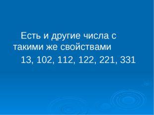 Есть и другие числа с такими же свойствами 13, 102, 112, 122, 221, 331