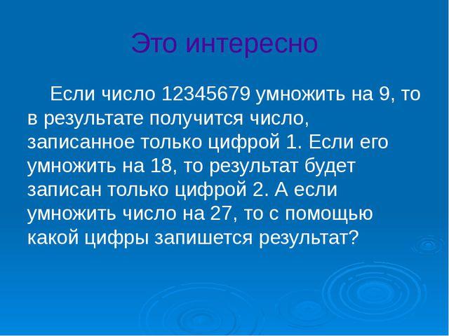 Это интересно Если число 12345679 умножить на 9, то в результате получится ч...