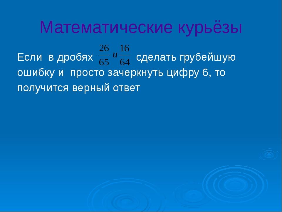 Математические курьёзы Если в дробях сделать грубейшую ошибку и просто зачерк...