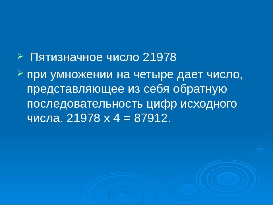 Пятизначное число 21978 при умножении на четыре дает число, представляющее и...
