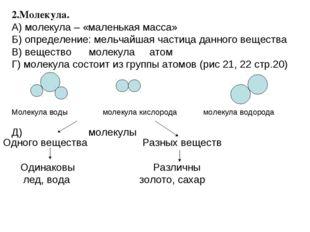2.Молекула. А) молекула – «маленькая масса» Б) определение: мельчайшая частиц