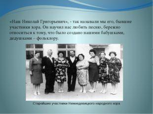 «Наш Николай Григорьевич», - так называли мы его, бывшие участники хора. Он