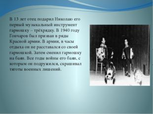 В 13 лет отец подарил Николаю его первый музыкальный инструмент гармошку – т