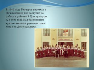 В 1949 году Гончаров переехал в Нижнедевицк, где поступил на работу в районн