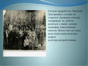 Сколько проработал Николай Григорьевич, столько он старался оказывать помощь