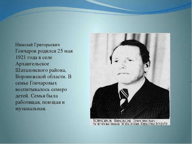 Николай Григорьевич Гончаров родился 25 мая 1921 года в селе Архангельское Ш...