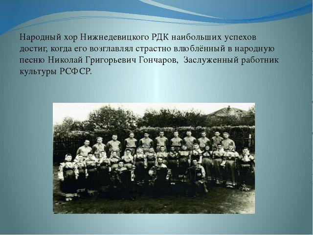Народный хор Нижнедевицкого РДК наибольших успехов достиг, когда его возглав...