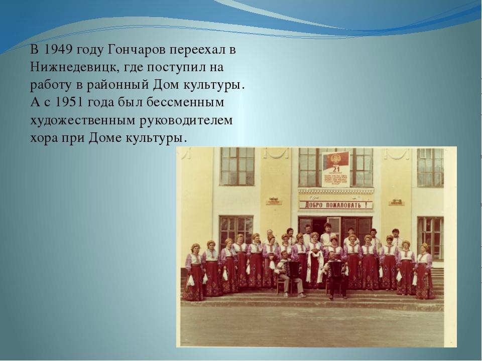 В 1949 году Гончаров переехал в Нижнедевицк, где поступил на работу в районн...