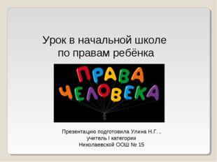 Урок в начальной школе по правам ребёнка Презентацию подготовила Улина Н.Г. ,