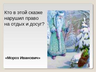 Кто в этой сказке нарушил право на отдых и досуг? «Мороз Иванович»