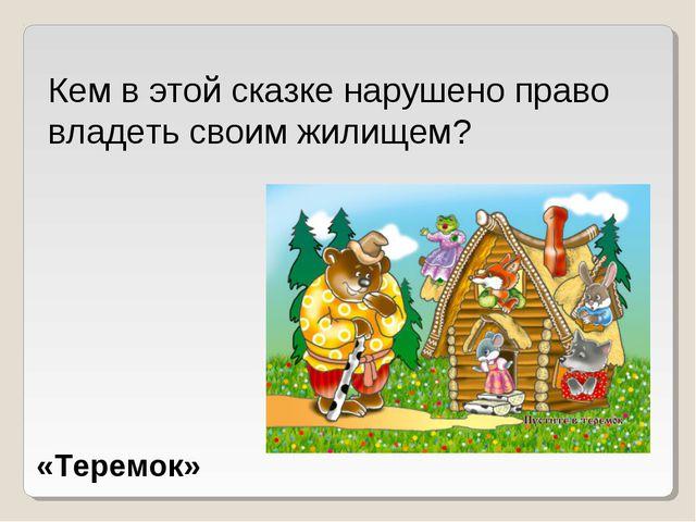Кем в этой сказке нарушено право владеть своим жилищем? «Теремок»
