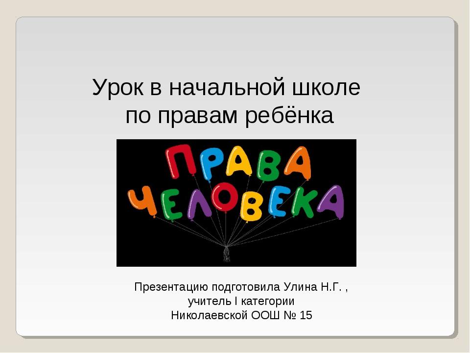 Урок в начальной школе по правам ребёнка Презентацию подготовила Улина Н.Г. ,...