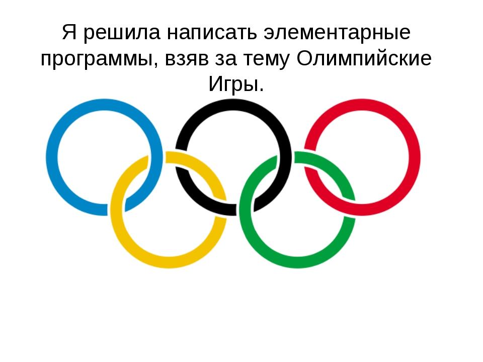 Я решила написать элементарные программы, взяв за тему Олимпийские Игры.