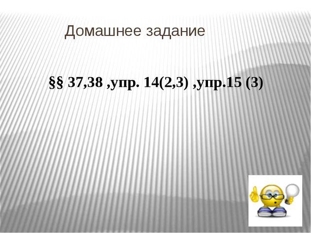 Домашнее задание §§ 37,38 ,упр. 14(2,3) ,упр.15 (3)