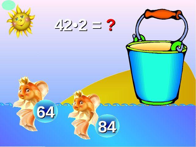 42•2 = ? 84 64