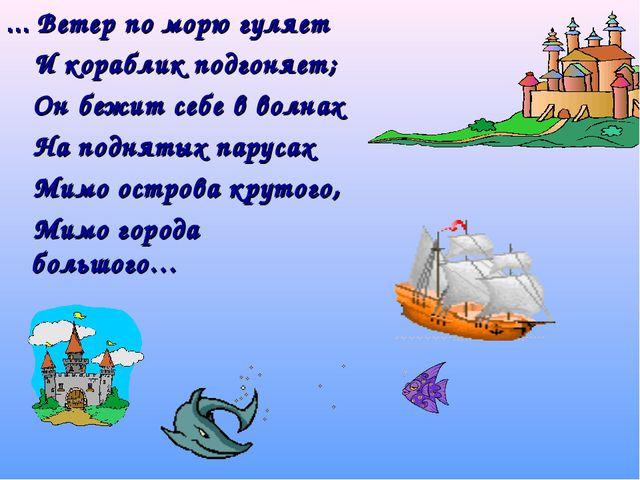 … Ветер по морю гуляет И кораблик подгоняет; Он бежит себе в волнах На поднят...