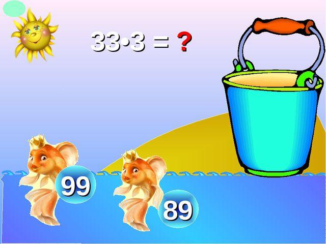 33•3 = ? 89 99