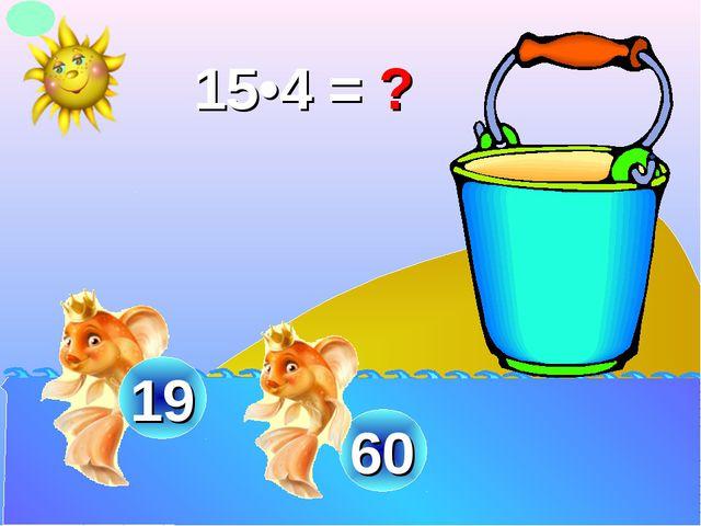 15•4 = ? 60 19