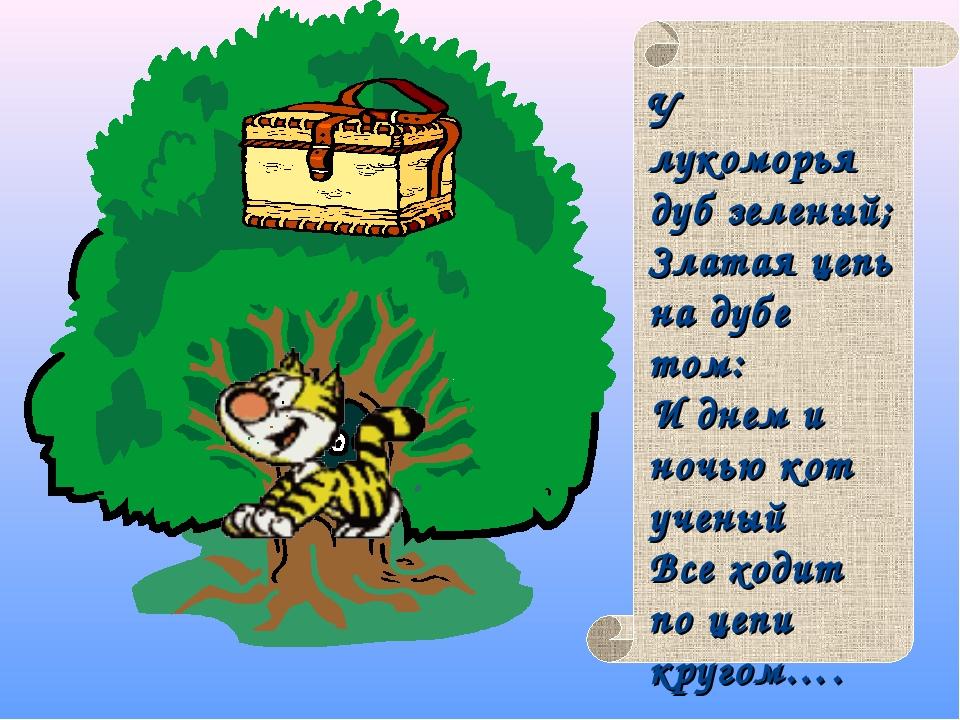 У лукоморья дуб зеленый; Златая цепь на дубе том: И днем и ночью кот ученый...
