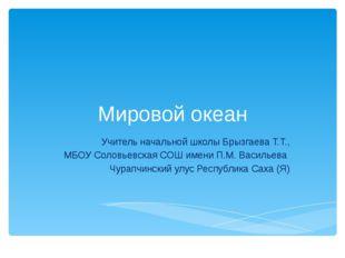 Мировой океан Учитель начальной школы Брызгаева Т.Т., МБОУ Соловьевская СОШ и