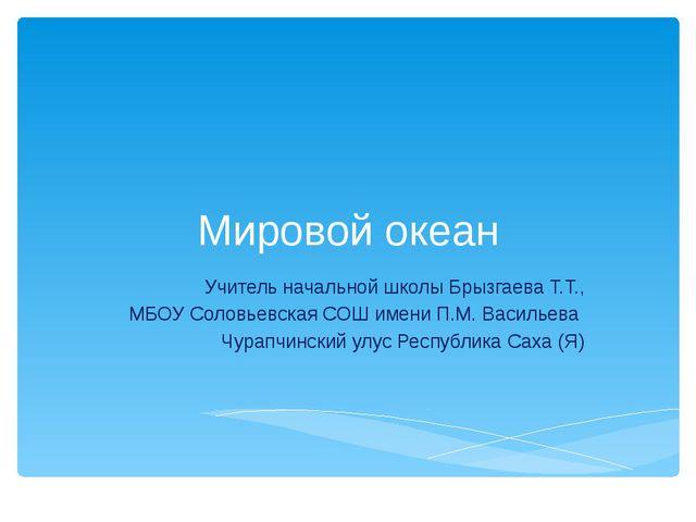 Мировой океан Учитель начальной школы Брызгаева Т.Т., МБОУ Соловьевская СОШ и...