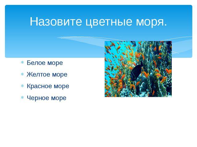 Белое море Желтое море Красное море Черное море Назовите цветные моря.