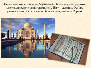 Ислам основал его пророк Мухаммед. Последователи религии, мусульмане, поклоня