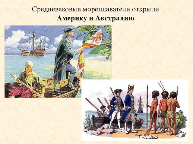 Средневековые мореплаватели открыли Америку и Австралию.