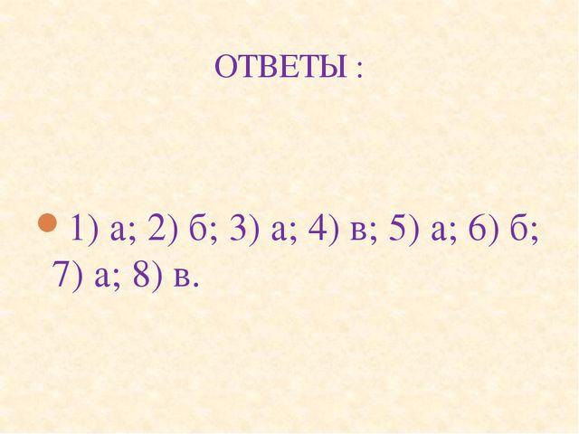 ОТВЕТЫ : 1) а; 2) б; 3) а; 4) в; 5) а; 6) б; 7) а; 8) в.
